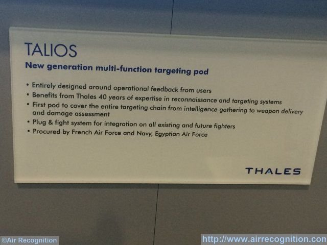 "Air Recognition learned during the Paris Air Show 2015 currently held in Le Bourget that the Egyptian Air Force is the first export customer for Thales' new generation target pod: The Talios. Egypt signed a contract with France for 24 Rafale back in April this year. This information was shown on sign on display next to a Talios scale model on the Thales stand: ""Procured by French Air Force and Navy, Egyptian Air Force""."